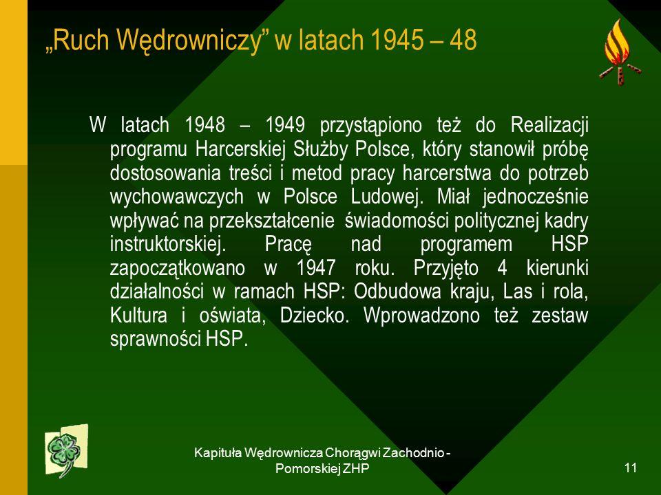 """Kapituła Wędrownicza Chorągwi Zachodnio - Pomorskiej ZHP 11 """"Ruch Wędrowniczy w latach 1945 – 48 W latach 1948 – 1949 przystąpiono też do Realizacji programu Harcerskiej Służby Polsce, który stanowił próbę dostosowania treści i metod pracy harcerstwa do potrzeb wychowawczych w Polsce Ludowej."""