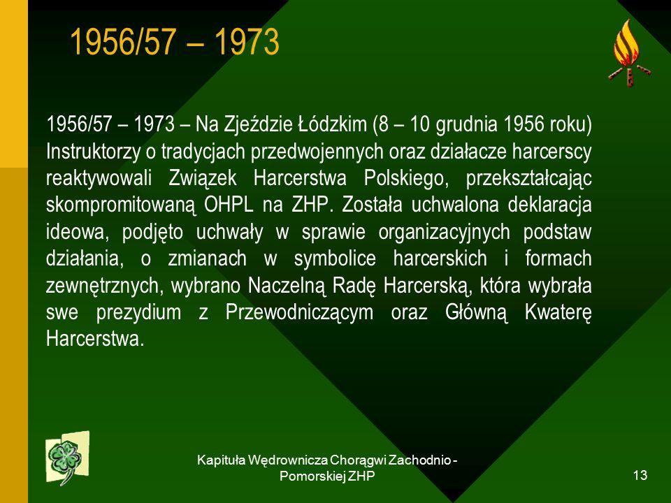 Kapituła Wędrownicza Chorągwi Zachodnio - Pomorskiej ZHP 13 1956/57 – 1973 1956/57 – 1973 – Na Zjeździe Łódzkim (8 – 10 grudnia 1956 roku) Instruktorzy o tradycjach przedwojennych oraz działacze harcerscy reaktywowali Związek Harcerstwa Polskiego, przekształcając skompromitowaną OHPL na ZHP.