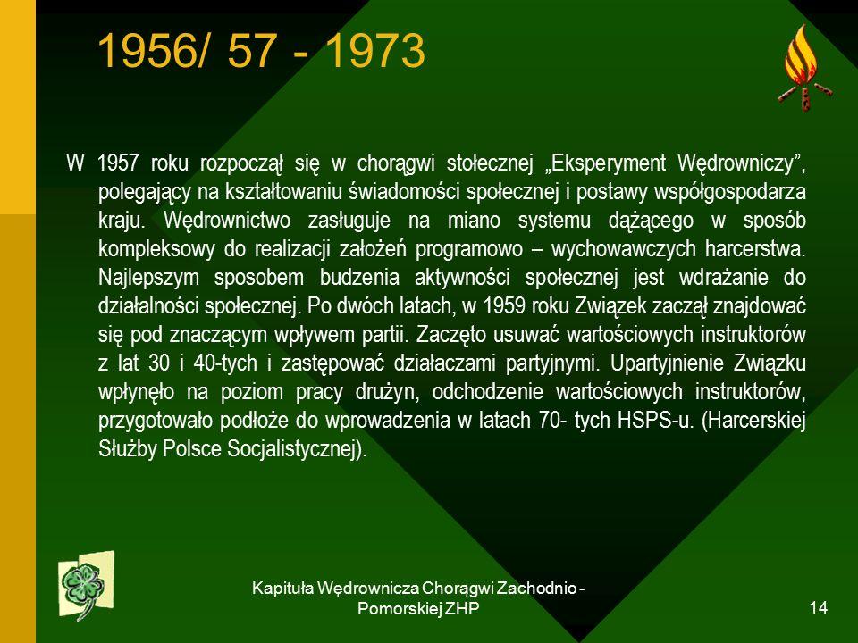 """Kapituła Wędrownicza Chorągwi Zachodnio - Pomorskiej ZHP 14 1956/ 57 - 1973 W 1957 roku rozpoczął się w chorągwi stołecznej """"Eksperyment Wędrowniczy , polegający na kształtowaniu świadomości społecznej i postawy współgospodarza kraju."""