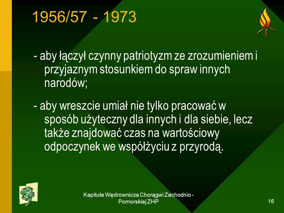 Kapituła Wędrownicza Chorągwi Zachodnio - Pomorskiej ZHP 16 1956/57 - 1973 - aby łączył czynny patriotyzm ze zrozumieniem i przyjaznym stosunkiem do spraw innych narodów; - aby wreszcie umiał nie tylko pracować w sposób użyteczny dla innych i dla siebie, lecz także znajdować czas na wartościowy odpoczynek we współżyciu z przyrodą.