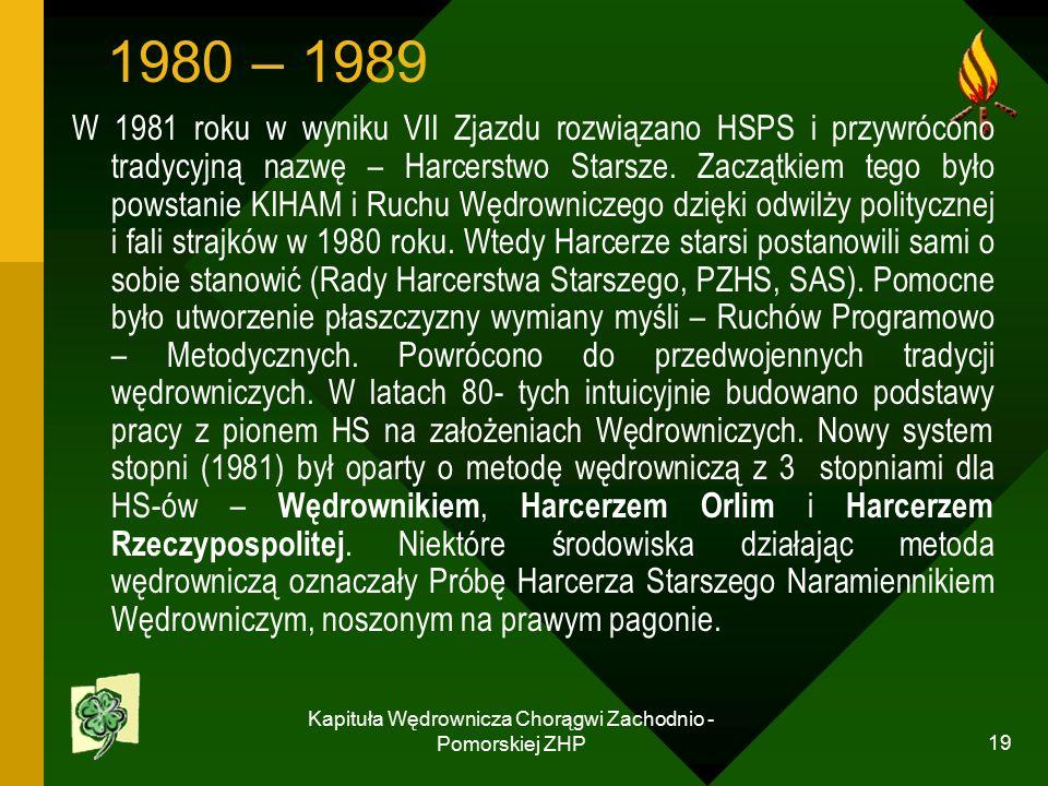 Kapituła Wędrownicza Chorągwi Zachodnio - Pomorskiej ZHP 19 1980 – 1989 W 1981 roku w wyniku VII Zjazdu rozwiązano HSPS i przywrócono tradycyjną nazwę – Harcerstwo Starsze.