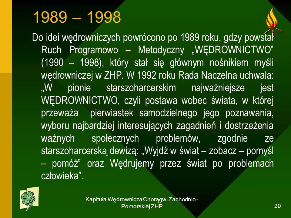 """Kapituła Wędrownicza Chorągwi Zachodnio - Pomorskiej ZHP 20 1989 – 1998 Do idei wędrowniczych powrócono po 1989 roku, gdzy powstał Ruch Programowo – Metodyczny """"WĘDROWNICTWO (1990 – 1998), który stał się głównym nośnikiem myśli wędrowniczej w ZHP."""