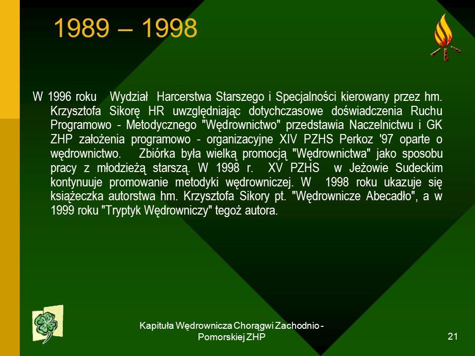 Kapituła Wędrownicza Chorągwi Zachodnio - Pomorskiej ZHP 21 1989 – 1998 W 1996 roku Wydział Harcerstwa Starszego i Specjalności kierowany przez hm.