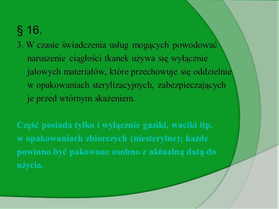 § 16. 3. W czasie świadczenia usług mogących powodować naruszenie ciągłości tkanek używa się wyłącznie jałowych materiałów, które przechowuje się oddz