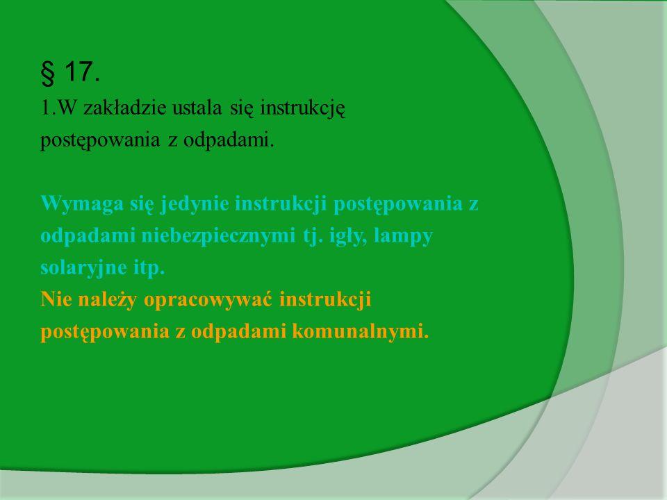 § 17. 1.W zakładzie ustala się instrukcję postępowania z odpadami. Wymaga się jedynie instrukcji postępowania z odpadami niebezpiecznymi tj. igły, lam