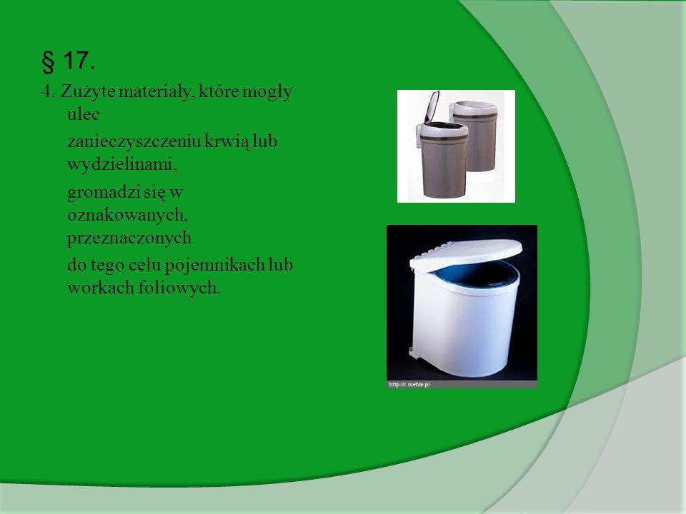 § 17. 4. Zużyte materiały, które mogły ulec zanieczyszczeniu krwią lub wydzielinami, gromadzi się w oznakowanych, przeznaczonych do tego celu pojemnik