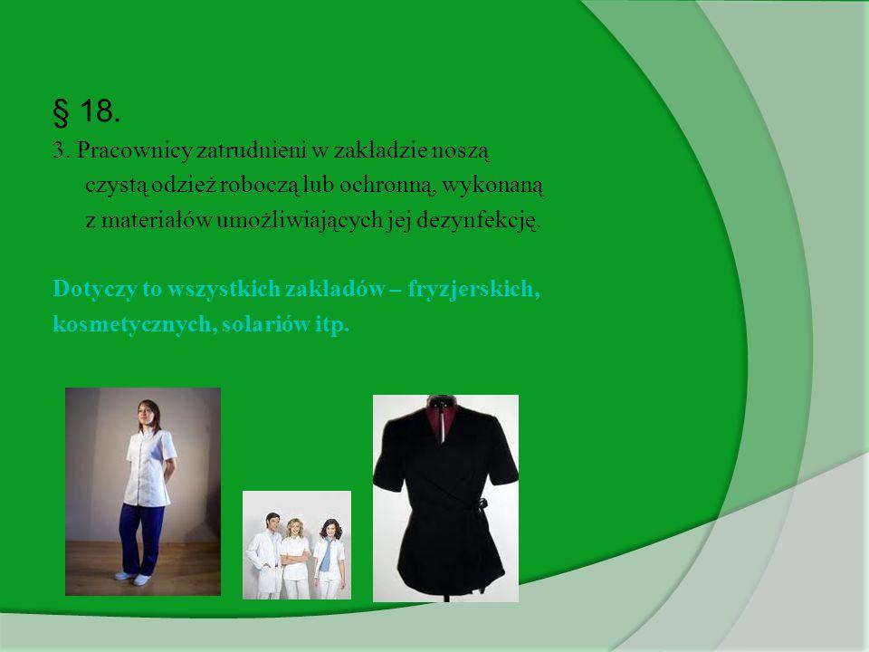 § 18. 3. Pracownicy zatrudnieni w zakładzie noszą czystą odzież roboczą lub ochronną, wykonaną z materiałów umożliwiających jej dezynfekcję. Dotyczy t