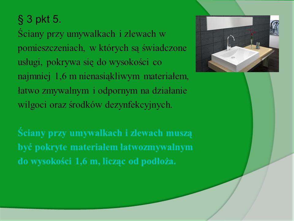 § 3 pkt 5. Ściany przy umywalkach i zlewach w pomieszczeniach, w których są świadczone usługi, pokrywa się do wysokości co najmniej 1,6 m nienasiąkliw