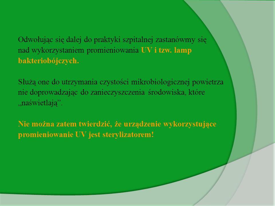 Odwołując się dalej do praktyki szpitalnej zastanówmy się nad wykorzystaniem promieniowania UV i tzw. lamp bakteriobójczych. Służą one do utrzymania c