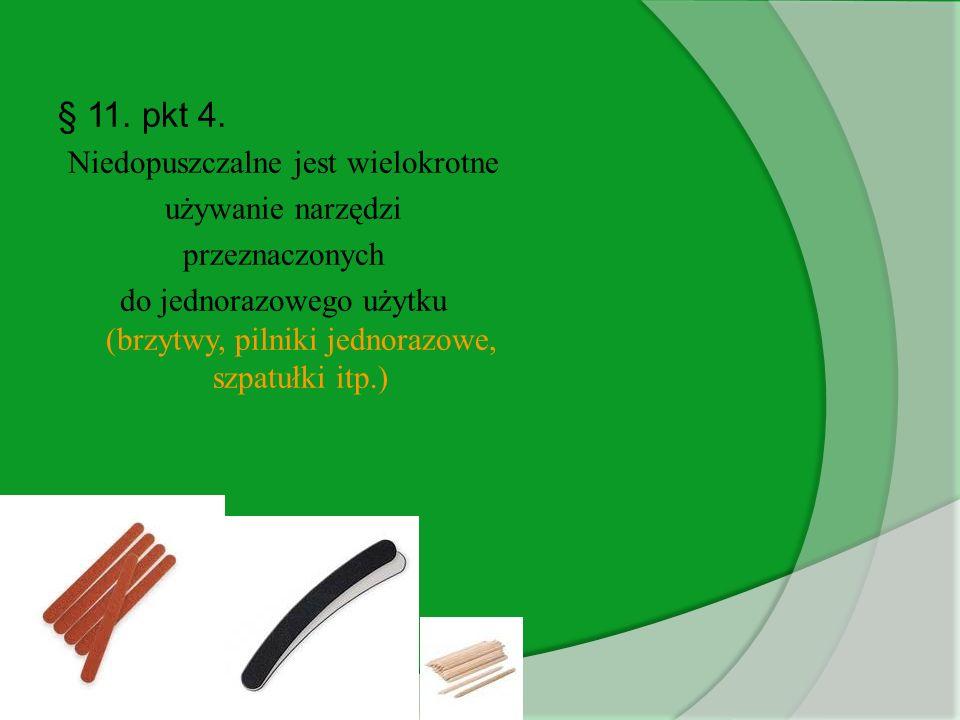 § 11. pkt 4. Niedopuszczalne jest wielokrotne używanie narzędzi przeznaczonych do jednorazowego użytku (brzytwy, pilniki jednorazowe, szpatułki itp.)