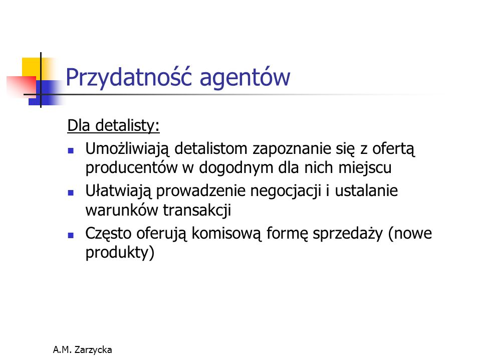 A.M. Zarzycka Przydatność agentów Dla detalisty: Umożliwiają detalistom zapoznanie się z ofertą producentów w dogodnym dla nich miejscu Ułatwiają prow