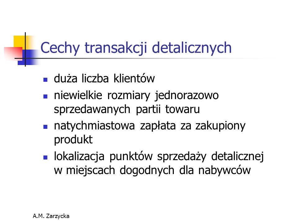 A.M. Zarzycka Cechy transakcji detalicznych duża liczba klientów niewielkie rozmiary jednorazowo sprzedawanych partii towaru natychmiastowa zapłata za