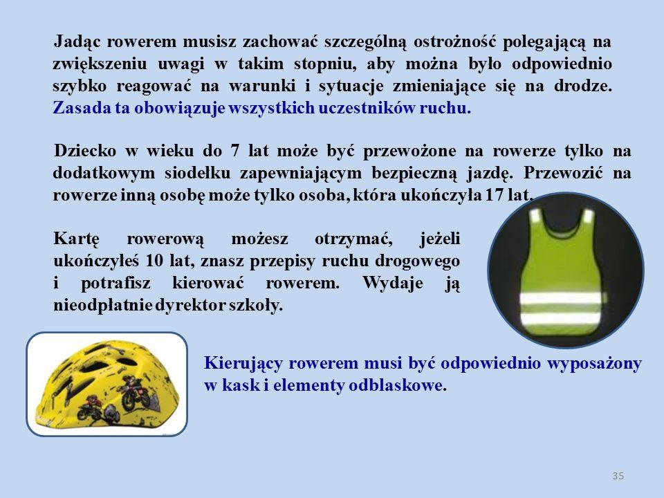 35 Jadąc rowerem musisz zachować szczególną ostrożność polegającą na zwiększeniu uwagi w takim stopniu, aby można było odpowiednio szybko reagować na warunki i sytuacje zmieniające się na drodze.