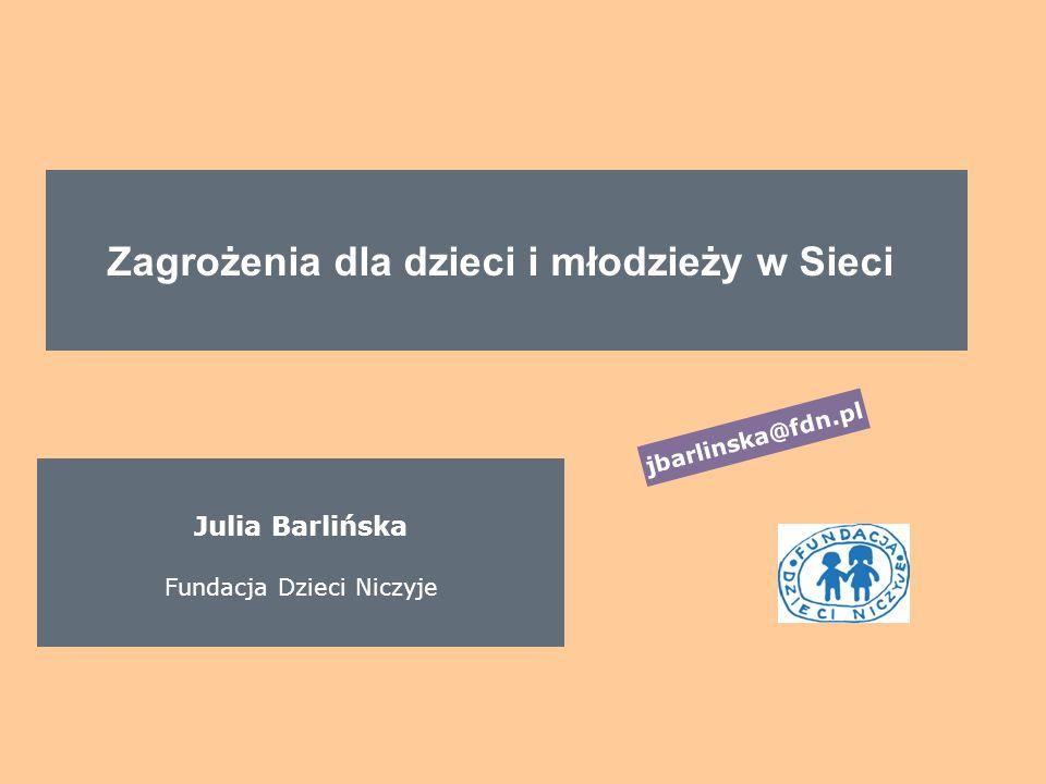 Zagrożenia dla dzieci i młodzieży w Sieci Julia Barlińska Fundacja Dzieci Niczyje jbarlinska@fdn.pl