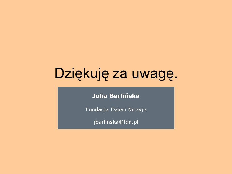 Dziękuję za uwagę. Julia Barlińska Fundacja Dzieci Niczyje jbarlinska@fdn.pl