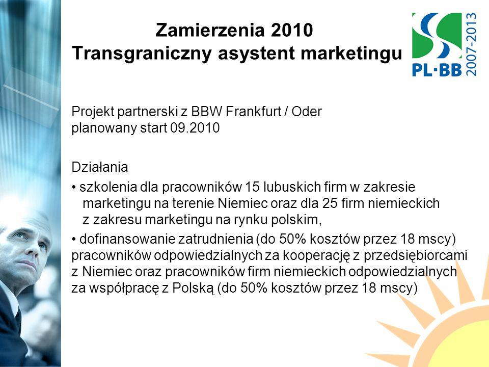 Zamierzenia 2010 Transgraniczny asystent marketingu Projekt partnerski z BBW Frankfurt / Oder planowany start 09.2010 Działania szkolenia dla pracowników 15 lubuskich firm w zakresie marketingu na terenie Niemiec oraz dla 25 firm niemieckich z zakresu marketingu na rynku polskim, dofinansowanie zatrudnienia (do 50% kosztów przez 18 mscy) pracowników odpowiedzialnych za kooperację z przedsiębiorcami z Niemiec oraz pracowników firm niemieckich odpowiedzialnych za współpracę z Polską (do 50% kosztów przez 18 mscy)