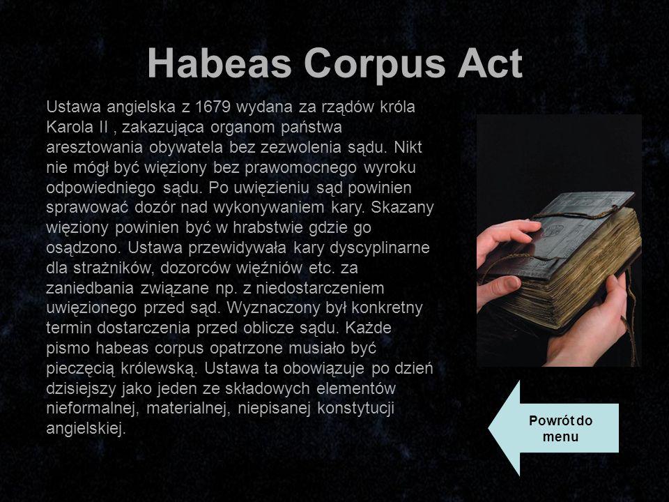Habeas Corpus Act Ustawa angielska z 1679 wydana za rządów króla Karola II, zakazująca organom państwa aresztowania obywatela bez zezwolenia sądu.