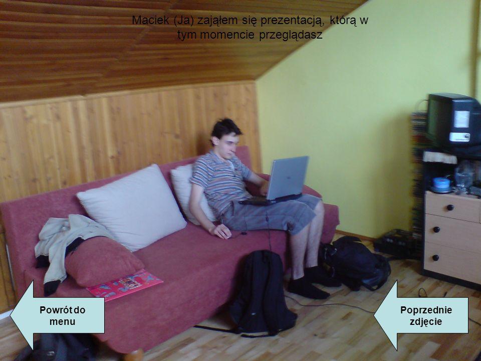 Powrót do menu Poprzednie zdjęcie Maciek (Ja) zająłem się prezentacją, którą w tym momencie przeglądasz