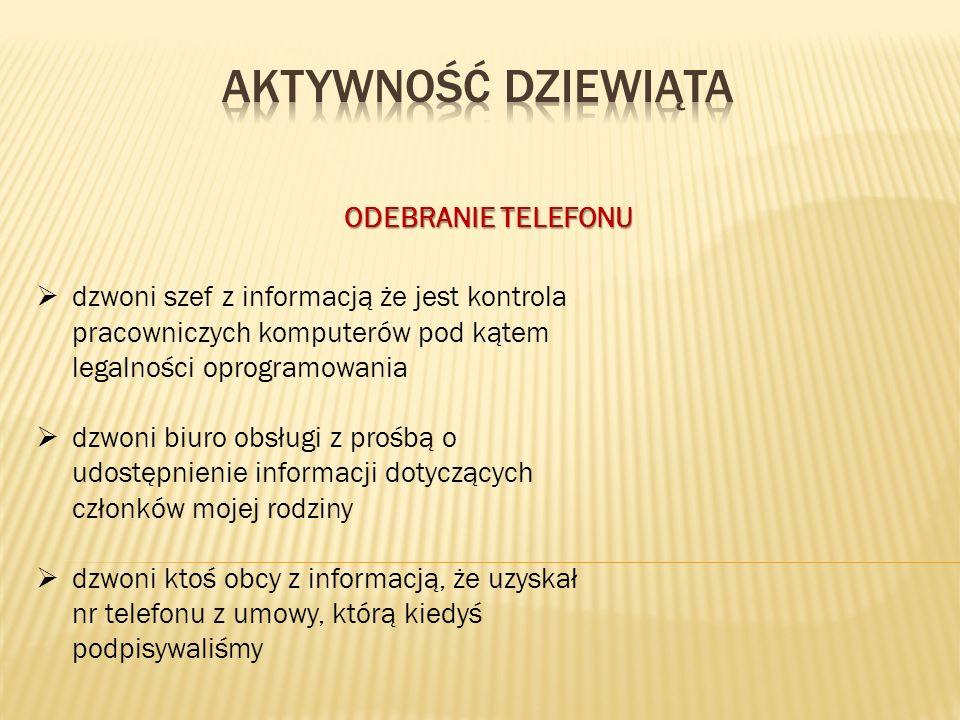 ODEBRANIE TELEFONU  dzwoni szef z informacją że jest kontrola pracowniczych komputerów pod kątem legalności oprogramowania  dzwoni biuro obsługi z prośbą o udostępnienie informacji dotyczących członków mojej rodziny  dzwoni ktoś obcy z informacją, że uzyskał nr telefonu z umowy, którą kiedyś podpisywaliśmy