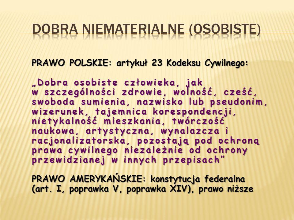 """PRAWO POLSKIE: artykuł 23 Kodeksu Cywilnego: """"Dobra osobiste człowieka, jak w szczególności zdrowie, wolność, cześć, swoboda sumienia, nazwisko lub pseudonim, wizerunek, tajemnica korespondencji, nietykalność mieszkania, twórczość naukowa, artystyczna, wynalazcza i racjonalizatorska, pozostają pod ochroną prawa cywilnego niezależnie od ochrony przewidzianej w innych przepisach PRAWO AMERYKAŃSKIE: konstytucja federalna (art."""