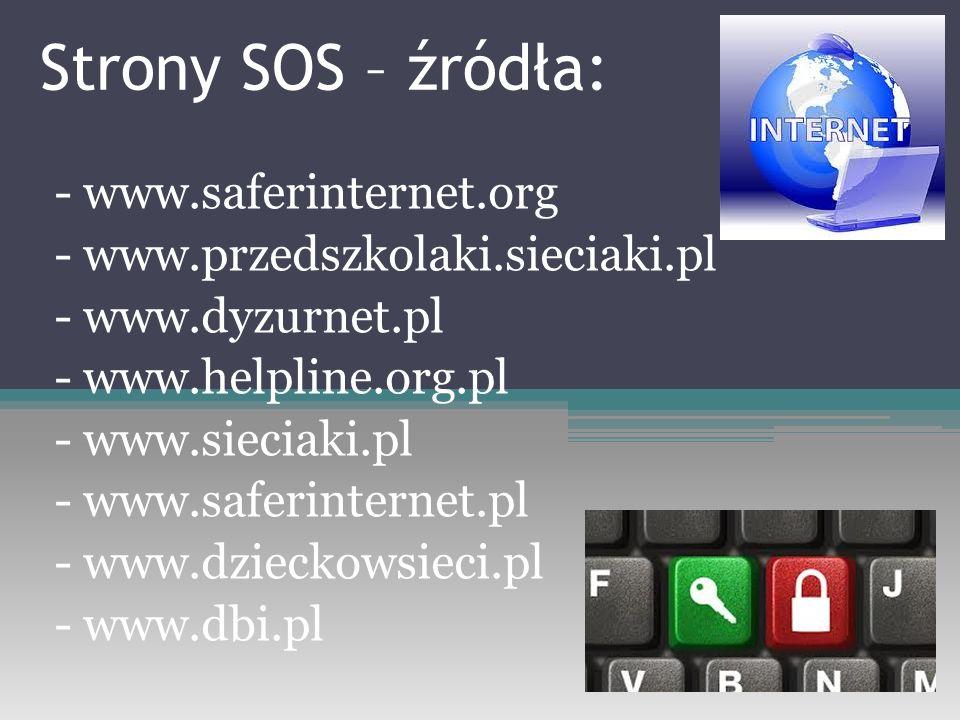 Strony SOS – źródła: - www.saferinternet.org - www.przedszkolaki.sieciaki.pl - www.dyzurnet.pl - www.helpline.org.pl - www.sieciaki.pl - www.saferinternet.pl - www.dzieckowsieci.pl - www.dbi.pl