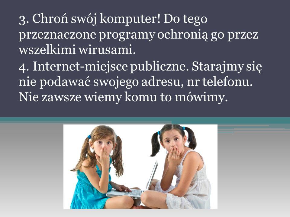 3. Chroń swój komputer! Do tego przeznaczone programy ochronią go przez wszelkimi wirusami. 4. Internet-miejsce publiczne. Starajmy się nie podawać sw
