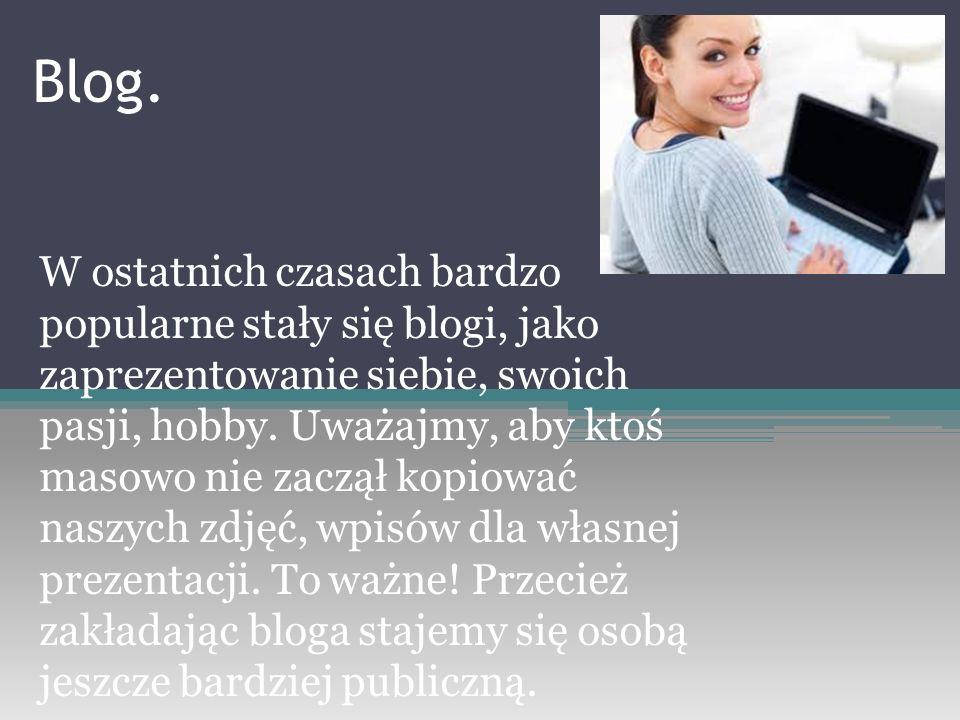 W ostatnich czasach bardzo popularne stały się blogi, jako zaprezentowanie siebie, swoich pasji, hobby. Uważajmy, aby ktoś masowo nie zaczął kopiować