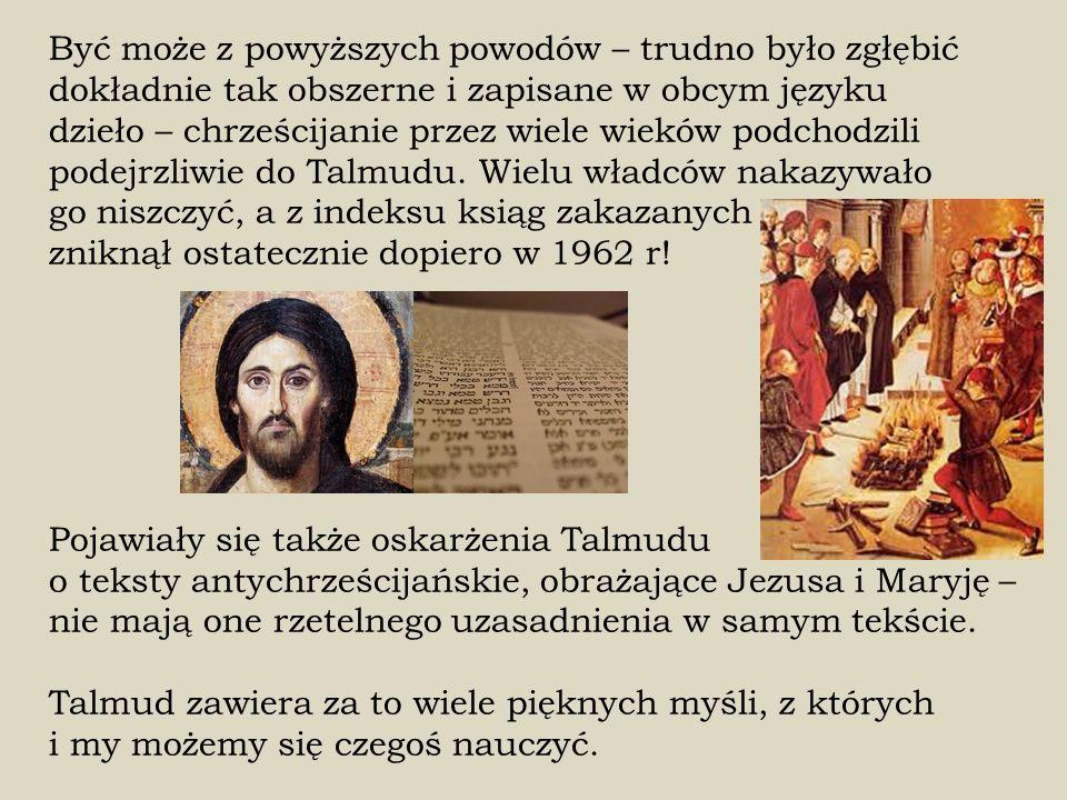 Być może z powyższych powodów – trudno było zgłębić dokładnie tak obszerne i zapisane w obcym języku dzieło – chrześcijanie przez wiele wieków podchodzili podejrzliwie do Talmudu.