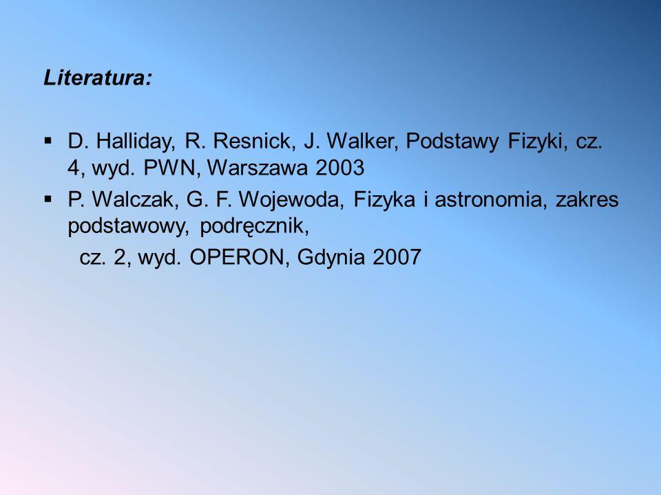 Literatura:  D. Halliday, R. Resnick, J. Walker, Podstawy Fizyki, cz. 4, wyd. PWN, Warszawa 2003  P. Walczak, G. F. Wojewoda, Fizyka i astronomia, z