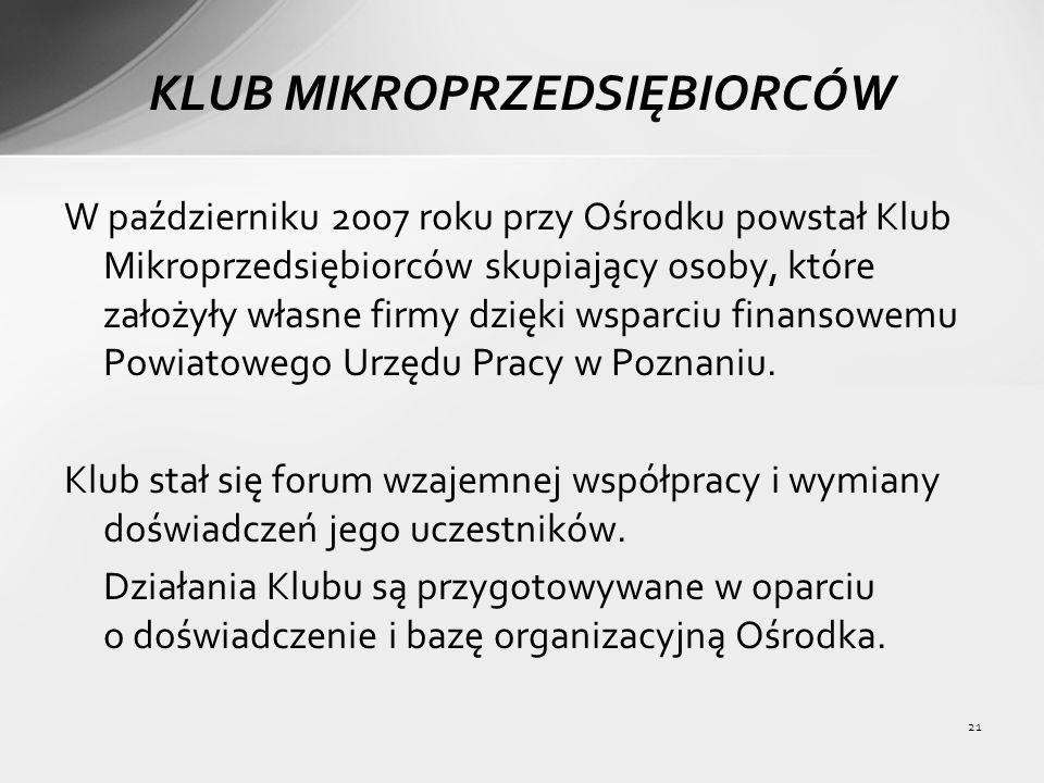 21 KLUB MIKROPRZEDSIĘBIORCÓW W październiku 2007 roku przy Ośrodku powstał Klub Mikroprzedsiębiorców skupiający osoby, które założyły własne firmy dzięki wsparciu finansowemu Powiatowego Urzędu Pracy w Poznaniu.