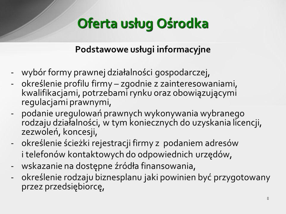 8 Oferta usług Ośrodka Podstawowe usługi informacyjne - wybór formy prawnej działalności gospodarczej, -określenie profilu firmy – zgodnie z zainteresowaniami, kwalifikacjami, potrzebami rynku oraz obowiązującymi regulacjami prawnymi, -podanie uregulowań prawnych wykonywania wybranego rodzaju działalności, w tym koniecznych do uzyskania licencji, zezwoleń, koncesji, -określenie ścieżki rejestracji firmy z podaniem adresów i telefonów kontaktowych do odpowiednich urzędów, -wskazanie na dostępne źródła finansowania, -określenie rodzaju biznesplanu jaki powinien być przygotowany przez przedsiębiorcę,