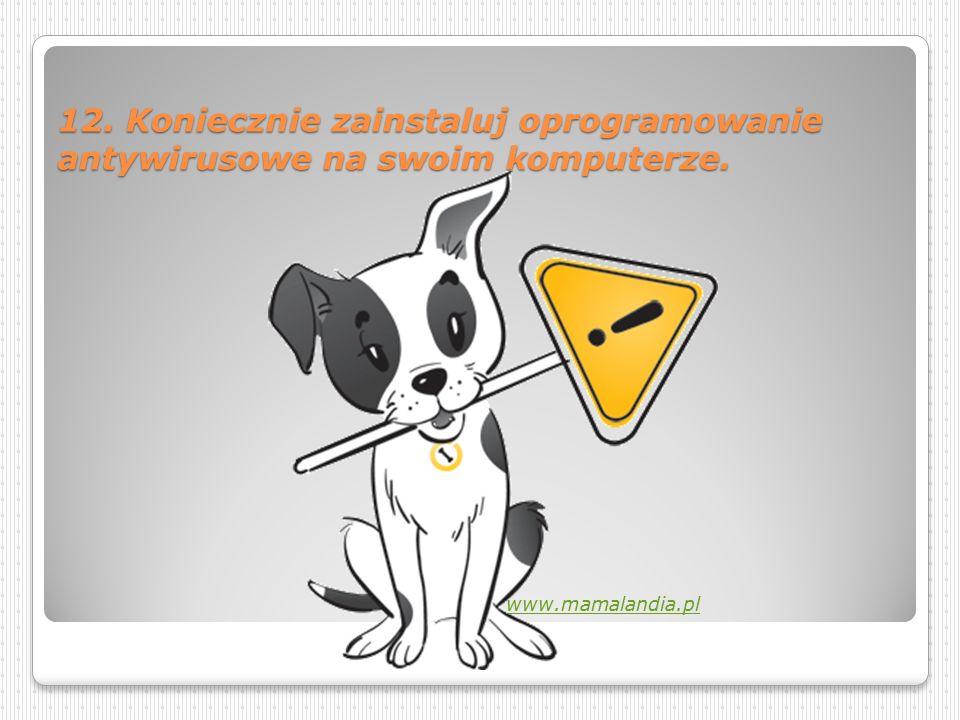 11. Rozmawiaj z rodzicami o internecie. Informuj ich o wszystkich stronach, które Cię niepokoją. http://straznikucznia.pl/artykuly/