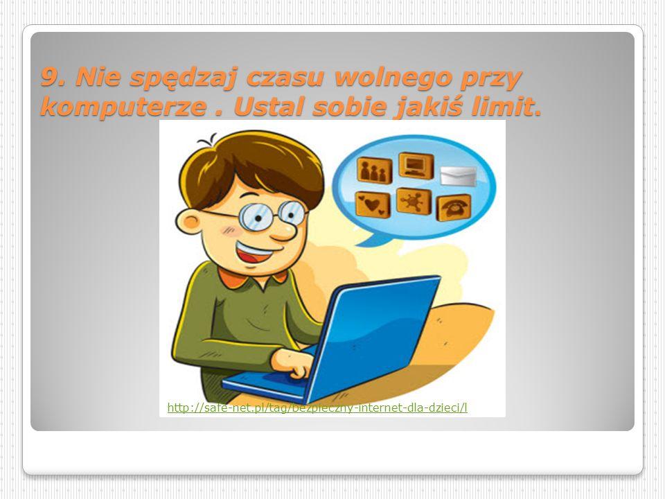 9.Nie spędzaj czasu wolnego przy komputerze. Ustal sobie jakiś limit.