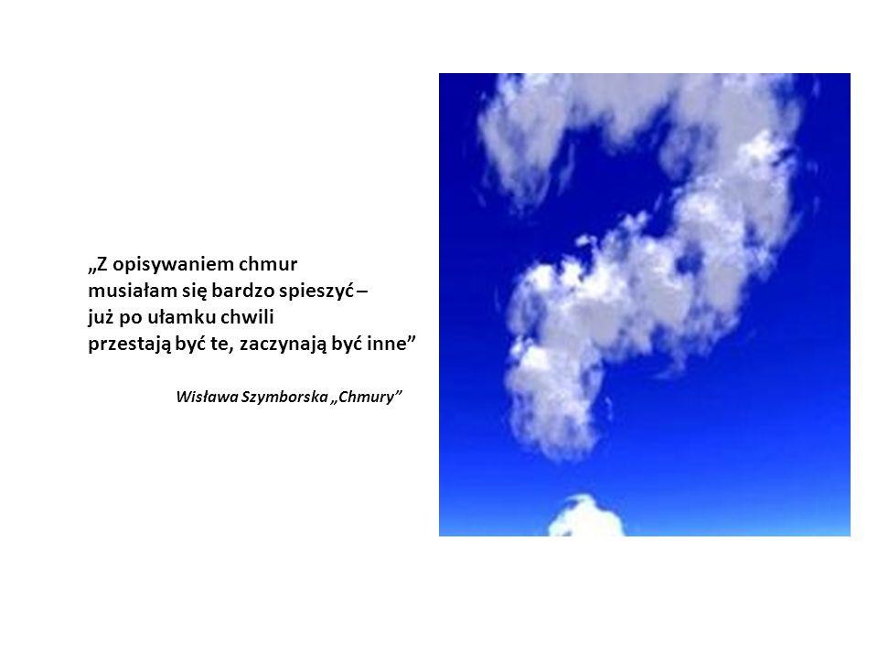 """""""Z opisywaniem chmur musiałam się bardzo spieszyć – już po ułamku chwili przestają być te, zaczynają być inne Wisława Szymborska """"Chmury"""
