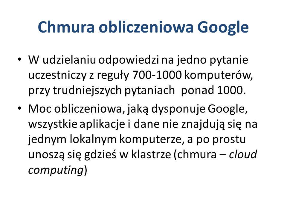 Chmura obliczeniowa Google W udzielaniu odpowiedzi na jedno pytanie uczestniczy z reguły 700-1000 komputerów, przy trudniejszych pytaniach ponad 1000.