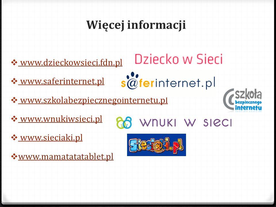 Więcej informacji  www.dzieckowsieci.fdn.pl www.dzieckowsieci.fdn.pl  www.saferinternet.pl www.saferinternet.pl  www.szkolabezpiecznegointernetu.pl