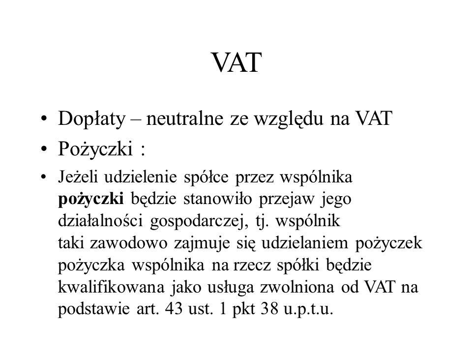 VAT Dopłaty – neutralne ze względu na VAT Pożyczki : Jeżeli udzielenie spółce przez wspólnika pożyczki będzie stanowiło przejaw jego działalności gosp
