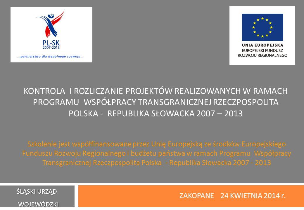 KONTROLA I ROZLICZANIE PROJEKTÓW REALIZOWANYCH W RAMACH PROGRAMU WSPÓŁPRACY TRANSGRANICZNEJ RZECZPOSPOLITA POLSKA - REPUBLIKA SŁOWACKA 2007 – 2013 ZAKOPANE 24 KWIETNIA 2014 r.