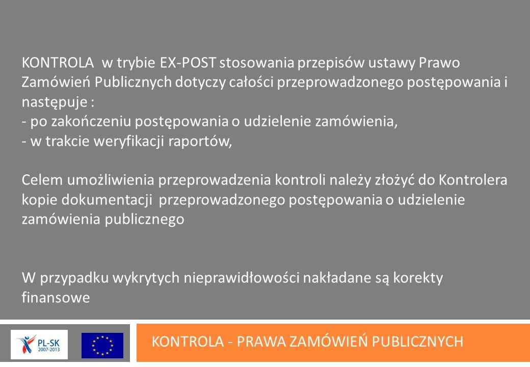 KONTROLA - PRAWA ZAMÓWIEŃ PUBLICZNYCH KONTROLA w trybie EX-POST stosowania przepisów ustawy Prawo Zamówień Publicznych dotyczy całości przeprowadzonego postępowania i następuje : - po zakończeniu postępowania o udzielenie zamówienia, - w trakcie weryfikacji raportów, Celem umożliwienia przeprowadzenia kontroli należy złożyć do Kontrolera kopie dokumentacji przeprowadzonego postępowania o udzielenie zamówienia publicznego W przypadku wykrytych nieprawidłowości nakładane są korekty finansowe
