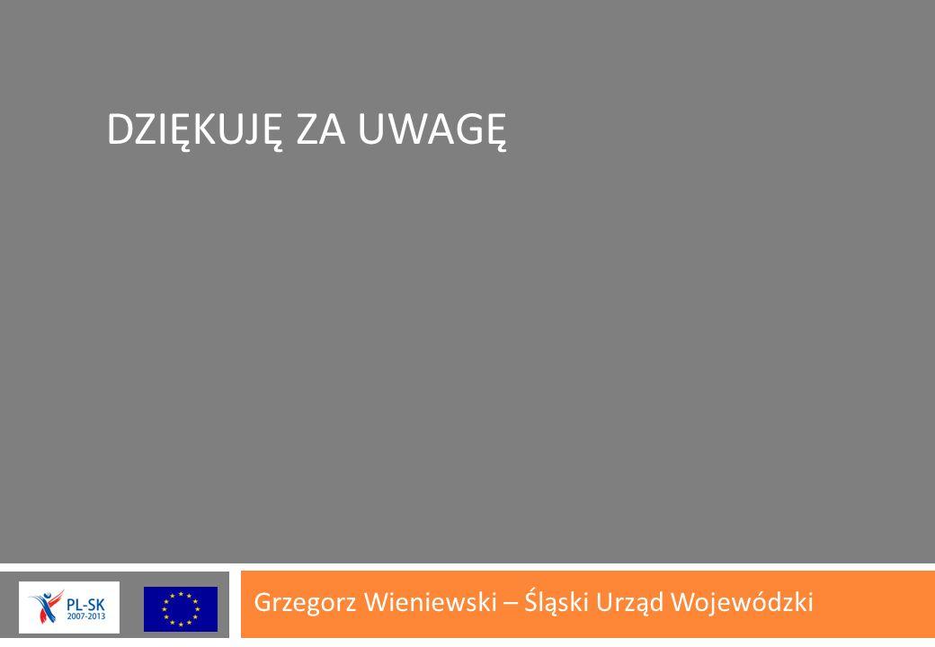 DZIĘKUJĘ ZA UWAGĘ Grzegorz Wieniewski – Śląski Urząd Wojewódzki