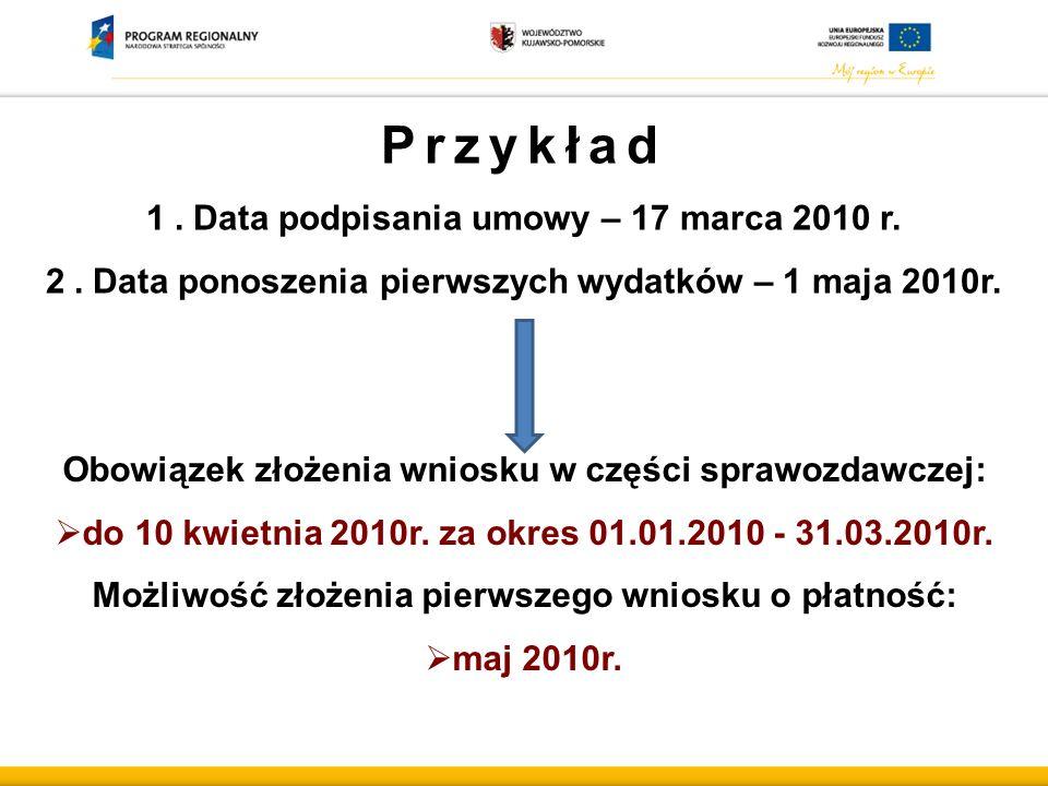 Przykład 1.Data podpisania umowy – 17 marca 2010 r. 2.Data ponoszenia pierwszych wydatków – 1 maja 2010r. Obowiązek złożenia wniosku w części sprawozd