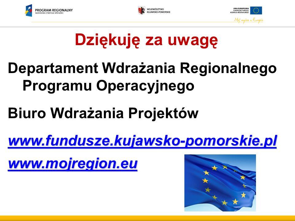 Dziękuję za uwagę Departament Wdrażania Regionalnego Programu Operacyjnego Biuro Wdrażania Projektów www.fundusze.kujawsko-pomorskie.pl www.mojregion.