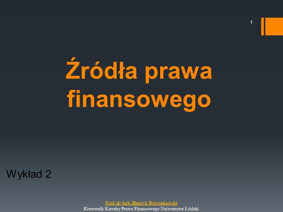 Źródła prawa finansowego Wykład 2 1 Prof. dr hab. Henryk Dzwonkowski Kierownik Katedry Prawa Finansowego Uniwersytet Łódzki