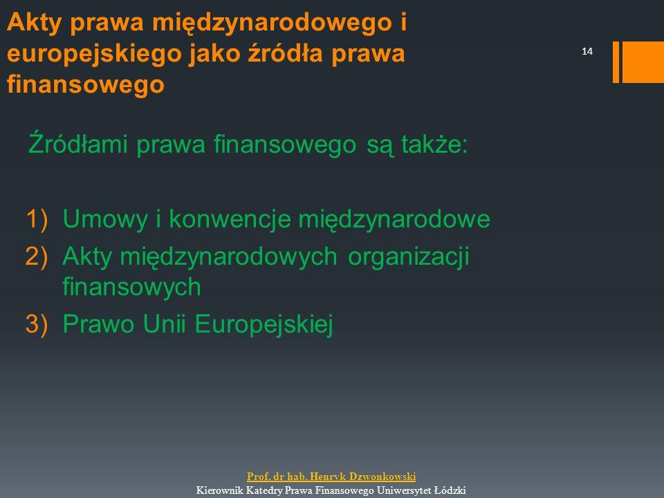 Źródłami prawa finansowego są także: 1)Umowy i konwencje międzynarodowe 2)Akty międzynarodowych organizacji finansowych 3)Prawo Unii Europejskiej 14 P