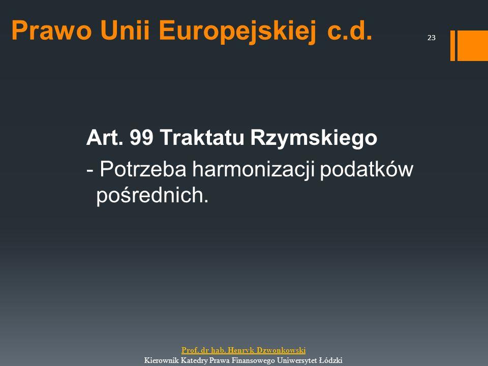 Prawo Unii Europejskiej c.d. Art. 99 Traktatu Rzymskiego - Potrzeba harmonizacji podatków pośrednich. 23 Prof. dr hab. Henryk Dzwonkowski Kierownik Ka