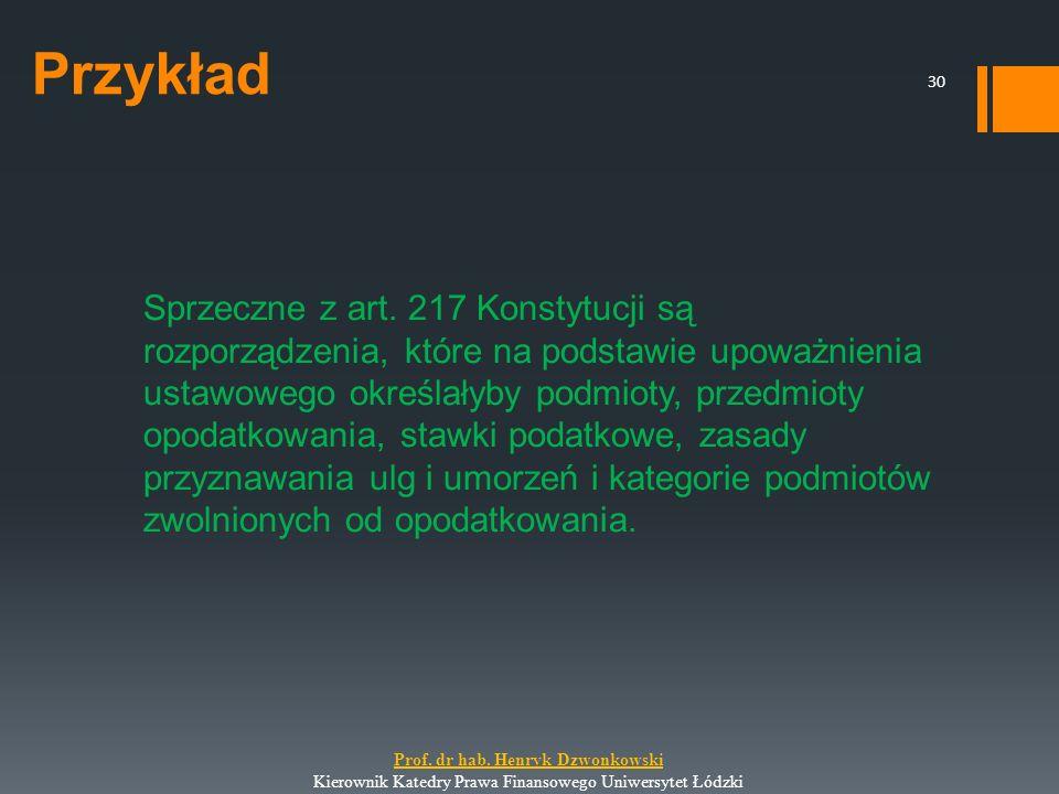 Przykład Sprzeczne z art. 217 Konstytucji są rozporządzenia, które na podstawie upoważnienia ustawowego określałyby podmioty, przedmioty opodatkowania