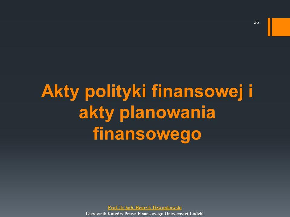 Akty polityki finansowej i akty planowania finansowego 36 Prof. dr hab. Henryk Dzwonkowski Kierownik Katedry Prawa Finansowego Uniwersytet Łódzki