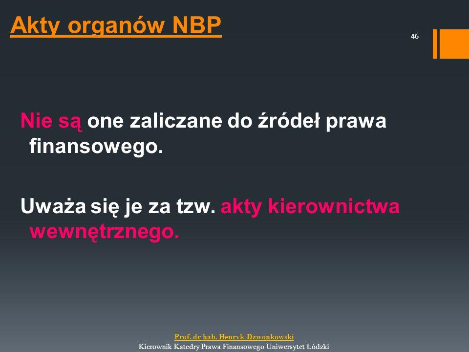 Akty organów NBP Nie są one zaliczane do źródeł prawa finansowego. Uważa się je za tzw. akty kierownictwa wewnętrznego. 46 Prof. dr hab. Henryk Dzwonk