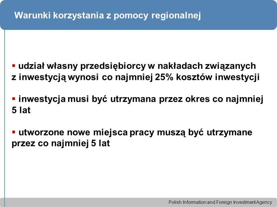 Polish Information and Foreign Investment Agency Warunki korzystania z pomocy regionalnej  udział własny przedsiębiorcy w nakładach związanych z inwestycją wynosi co najmniej 25% kosztów inwestycji  inwestycja musi być utrzymana przez okres co najmniej 5 lat  utworzone nowe miejsca pracy muszą być utrzymane przez co najmniej 5 lat