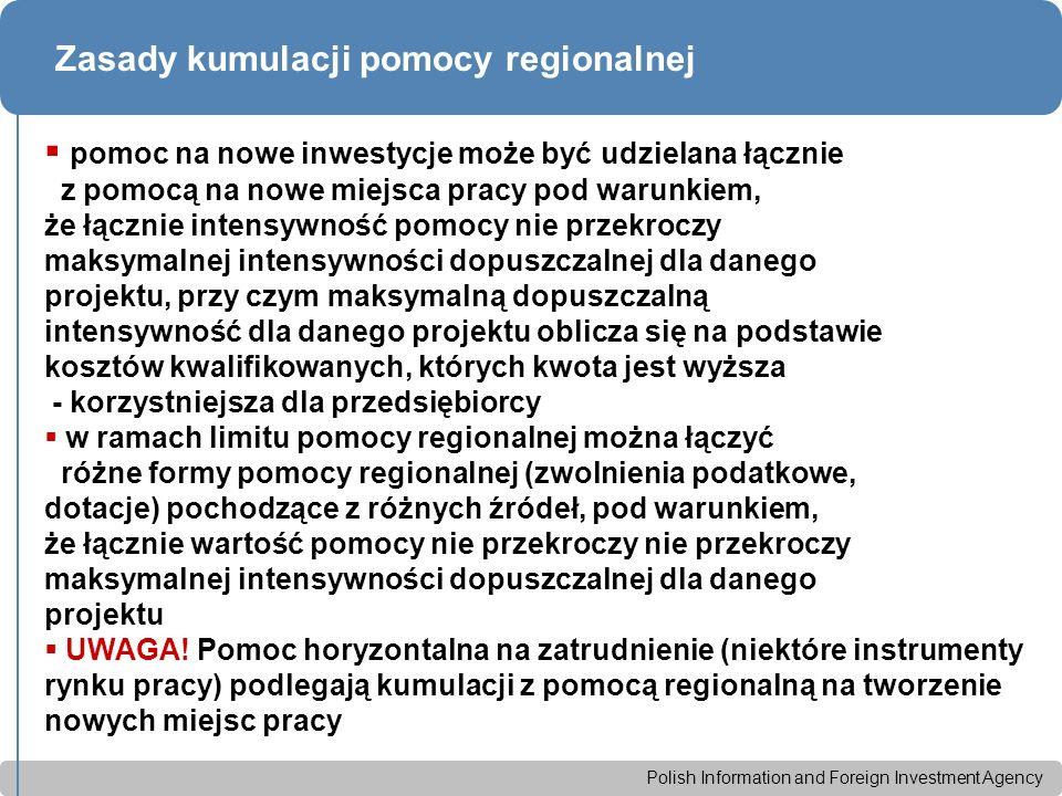 Polish Information and Foreign Investment Agency Zasady kumulacji pomocy regionalnej  pomoc na nowe inwestycje może być udzielana łącznie z pomocą na nowe miejsca pracy pod warunkiem, że łącznie intensywność pomocy nie przekroczy maksymalnej intensywności dopuszczalnej dla danego projektu, przy czym maksymalną dopuszczalną intensywność dla danego projektu oblicza się na podstawie kosztów kwalifikowanych, których kwota jest wyższa - korzystniejsza dla przedsiębiorcy  w ramach limitu pomocy regionalnej można łączyć różne formy pomocy regionalnej (zwolnienia podatkowe, dotacje) pochodzące z różnych źródeł, pod warunkiem, że łącznie wartość pomocy nie przekroczy nie przekroczy maksymalnej intensywności dopuszczalnej dla danego projektu  UWAGA.